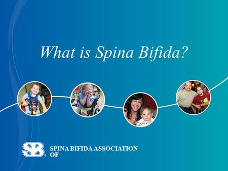SPINA BIFIDA ASSOCIATION OF What is Spina Bifida?.
