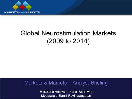 Global Neurostimulation Markets (2009 to 2014) Markets & Markets – Analyst Briefing Research Analyst : Kunal Bhardwaj Moderator: Ranjit Ravindranathan.
