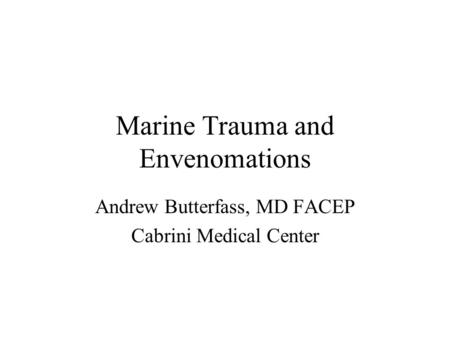 Marine Trauma and Envenomations Andrew Butterfass, MD FACEP Cabrini Medical Center.