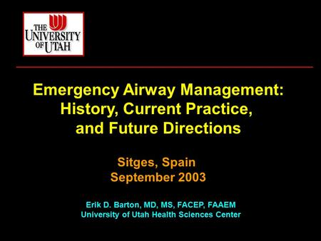 Emergency Airway Management: History, Current Practice, and Future Directions Sitges, Spain September 2003 Erik D. Barton, MD, MS, FACEP, FAAEM University.