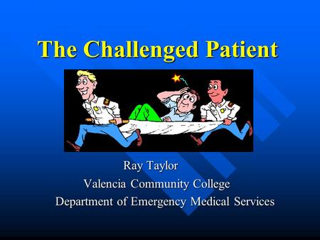 The Challenged Patient Ray Taylor Ray Taylor Valencia Community College Valencia Community College Department of Emergency Medical Services Department.