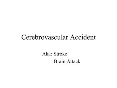 Cerebrovascular Accident Aka: Stroke Brain Attack.