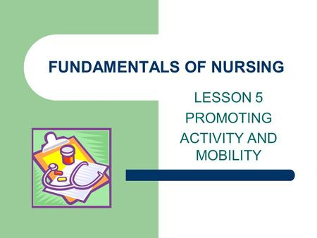 FUNDAMENTALS OF NURSING LESSON 5 PROMOTING ACTIVITY AND MOBILITY.
