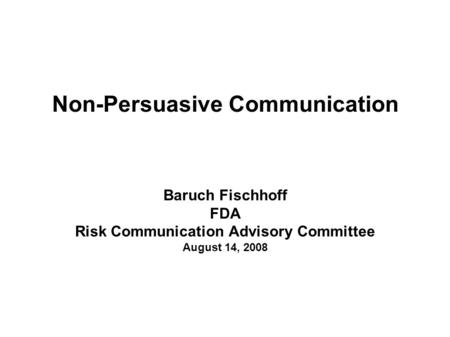 Non-Persuasive Communication Baruch Fischhoff FDA Risk Communication Advisory Committee August 14, 2008.
