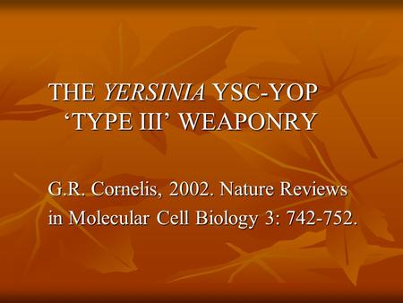 THE YERSINIA YSC-YOP 'TYPE III' WEAPONRY G.R. Cornelis, 2002. Nature Reviews in Molecular Cell Biology 3: 742-752.