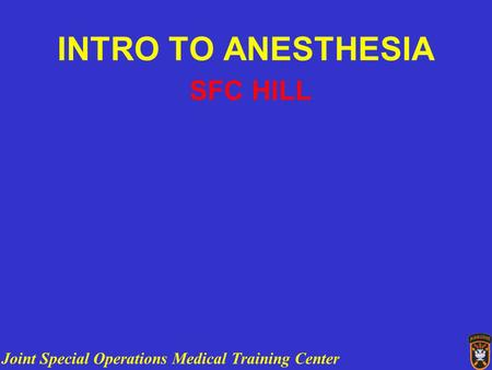 Joint Special Operations Medical Training Center INTRO TO ANESTHESIA SFC HILL.