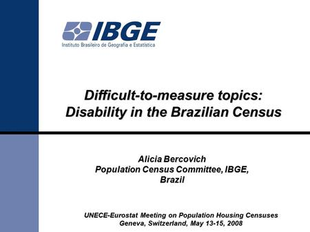UNECE-Eurostat Meeting on Population Housing Censuses Geneva, Switzerland, May 13-15, 2008 Alicia Bercovich Population Census Committee, IBGE, Brazil Difficult-to-measure.