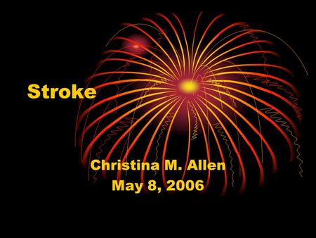 Stroke Christina M. Allen May 8, 2006. Impact of Stroke Approximately 700,000 Americans suffer from a new stroke or recurrent stroke each year Strokes.