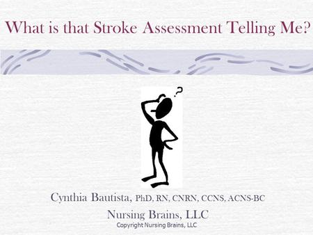 What is that Stroke Assessment Telling Me? Cynthia Bautista, PhD, RN, CNRN, CCNS, ACNS-BC Nursing Brains, LLC Copyright Nursing Brains, LLC.