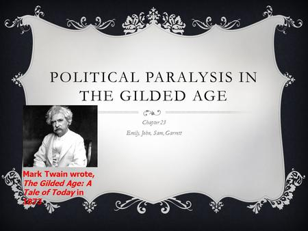 POLITICAL PARALYSIS IN THE GILDED AGE Chapter 23 Emily, John, Sam, Garrett Mark Twain wrote, The Gilded Age: A Tale of Today in 1873.