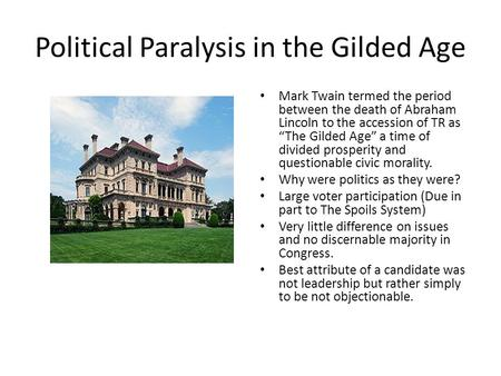 "Political Paralysis in the Gilded Age Mark Twain termed the period between the death of Abraham Lincoln to the accession of TR as ""The Gilded Age"" a time."