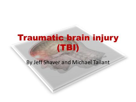 Traumatic brain injury (TBI) By Jeff Shaver and Michael Tallant.