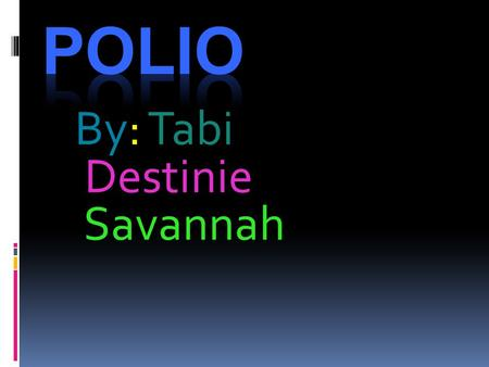 By: Tabi Destinie Savannah. What is Poliomyelitis  Poliomyelitis, often called polio or infantile paralysis, is an acute viral infectious disease spread.