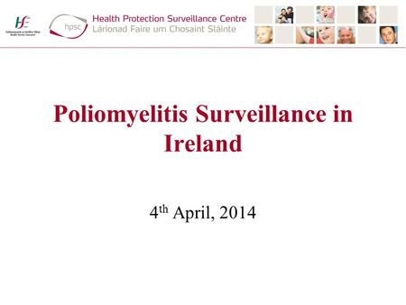 Poliomyelitis Surveillance in Ireland 4 th April, 2014.