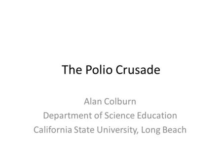 The Polio Crusade Alan Colburn Department of Science Education California State University, Long Beach.