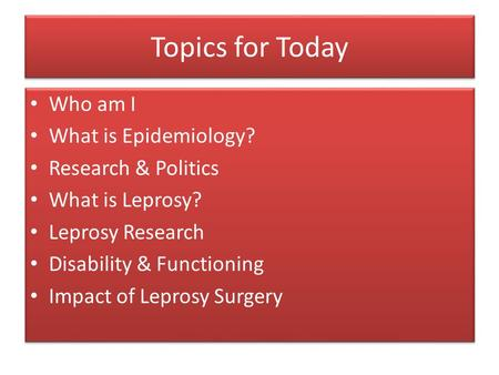 Topics for Today Who am I What is Epidemiology? Research & Politics What is Leprosy? Leprosy Research Disability & Functioning Impact of Leprosy Surgery.