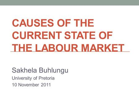 CAUSES OF THE CURRENT STATE OF THE LABOUR MARKET Sakhela Buhlungu University of Pretoria 10 November 2011.