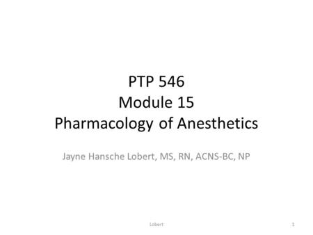 PTP 546 Module 15 Pharmacology of Anesthetics Jayne Hansche Lobert, MS, RN, ACNS-BC, NP 1Lobert.