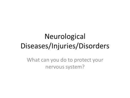 Neurological Diseases/Injuries/Disorders What can you do to protect your nervous system?