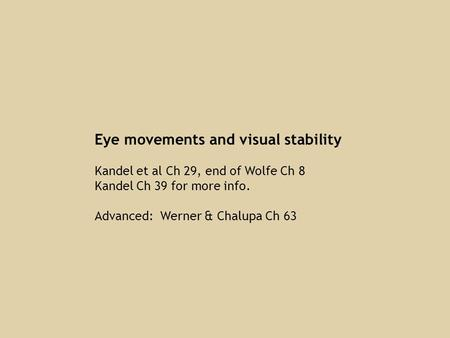 Eye movements and visual stability Kandel et al Ch 29, end of Wolfe Ch 8 Kandel Ch 39 for more info. Advanced: Werner & Chalupa Ch 63.