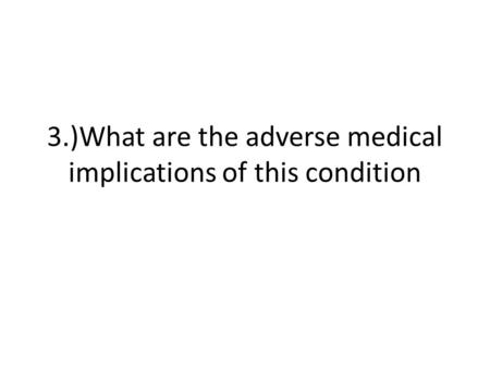 3.)What are the adverse medical implications of this condition.