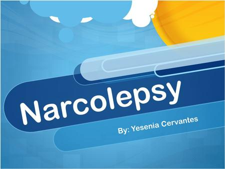 Narcolepsy By: Yesenia Cervantes. Definition Narcolepsy: the experience of irresistible attacks of sleep that can take place at any time and any place,