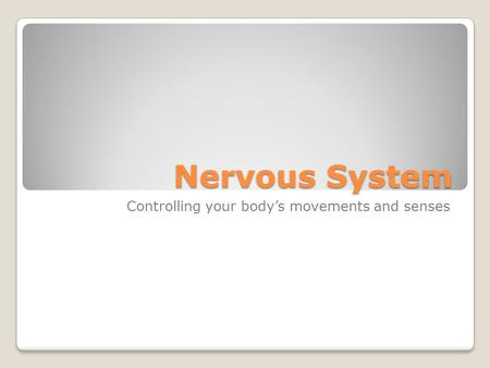 Nervous System Controlling your body's movements and senses.