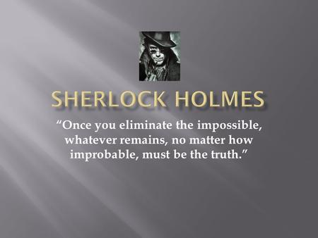 """Once you eliminate the impossible, whatever remains, no matter how improbable, must be the truth."""