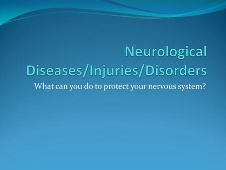 What can you do to protect your nervous system?. Epilepsy Most common neurological disorder in US Seizure disorder(must have 2 or more)—electrical impulses.