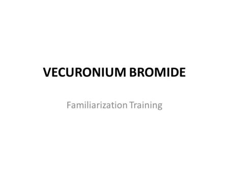 VECURONIUM BROMIDE Familiarization Training. General Information Vecuronium is a non-depolarizing neuromuscular blocking agent, preventing acetylcholine.