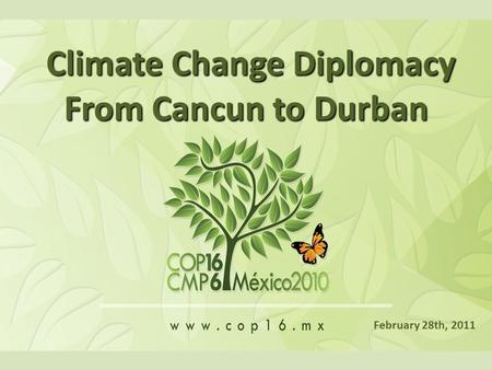 Climate Change Diplomacy Climate Change Diplomacy From Cancun to Durban February 28th, 2011.