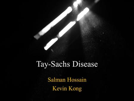 Tay-Sachs Disease Salman Hossain Kevin Kong. History of tay-Sachs Disease The disease Tay-Sachs is named after ophthalmologist, someone who studies the.