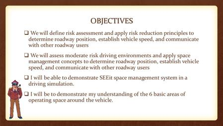 OBJECTIVES  We will define risk assessment and apply risk reduction principles to determine roadway position, establish vehicle speed, and communicate.