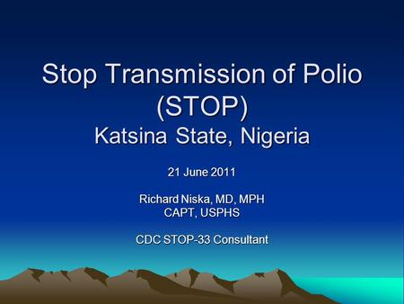 Stop Transmission of Polio (STOP) Katsina State, Nigeria 21 June 2011 Richard Niska, MD, MPH CAPT, USPHS CDC STOP-33 Consultant.