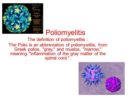 Poliomyelitis The definition of poliomyelitis : The Polio is an abbreviation of poliomyelitis, from Greek polios, gray, and muelos, marrow, meaning.