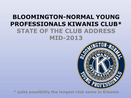 BLOOMINGTON-NORMAL YOUNG PROFESSIONALS KIWANIS CLUB* STATE OF THE CLUB ADDRESS MID-2013 * quite possibility the longest club name in Kiwanis.