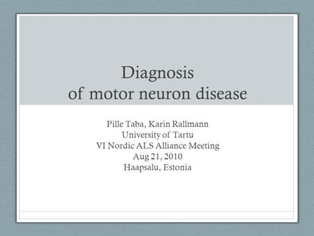 Diagnosis of motor neuron disease Pille Taba, Karin Rallmann University of Tartu VI Nordic ALS Alliance Meeting Aug 21, 2010 Haapsalu, Estonia.