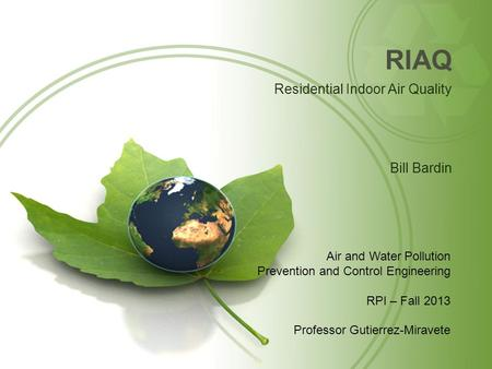 RIAQ Residential Indoor Air Quality Bill Bardin Air and Water Pollution Prevention and Control Engineering RPI – Fall 2013 Professor Gutierrez-Miravete.