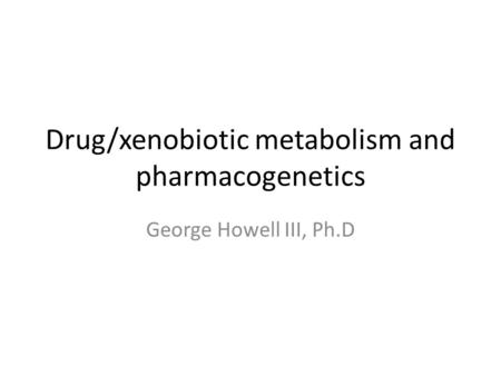 Drug/xenobiotic metabolism and pharmacogenetics George Howell III, Ph.D.