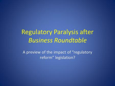 "Regulatory Paralysis after Business Roundtable A preview of the impact of ""regulatory reform"" legislation?"