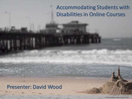 Accommodating Students with Disabilities in Online Courses Presenter: David Wood All Rights Reserved by David Wood.