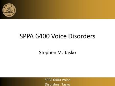 SPPA 6400 Voice Disorders Stephen M. Tasko SPPA 6400 Voice Disorders: Tasko.