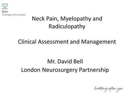 Neck Pain, Myelopathy and Radiculopathy Clinical Assessment and Management Mr. David Bell London Neurosurgery Partnership.