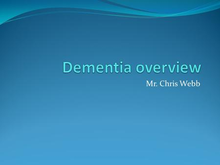 Mr. Chris Webb. Overview Dementia is a common condition. In England there are currently 570,000 people living with dementia. That number is expected to.