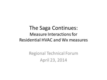 The Saga Continues: Measure Interactions for Residential HVAC and Wx measures Regional Technical Forum April 23, 2014.