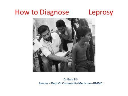 How to Diagnose Leprosy Dr Balu P.S. Reader – Dept Of Community Medicine –JJMMC.