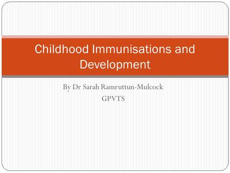 By Dr Sarah Ramruttun-Mulcock GPVTS Childhood Immunisations and Development.