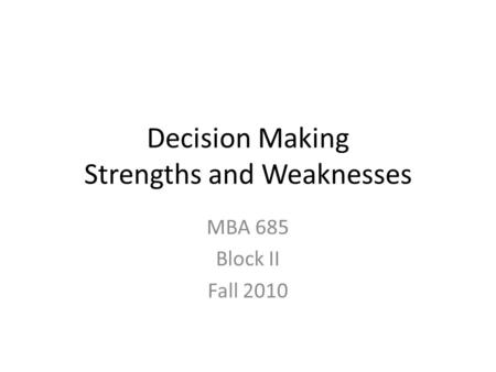 Decision Making Strengths and Weaknesses MBA 685 Block II Fall 2010.