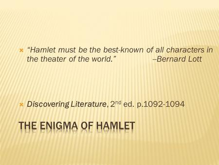 " ""Hamlet must be the best-known of all characters in the theater of the world."" --Bernard Lott  Discovering Literature, 2 nd ed. p.1092-1094."