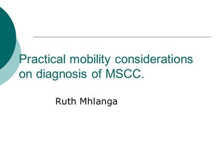 Practical mobility considerations on diagnosis of MSCC. Ruth Mhlanga.